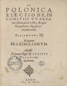 De Polonica Electione In Comitijs Warsaviensibus anni 1587 acta et quae secuta sunt usq[ue] ad Coronationem Sigismundi III [...]. - Wyd. D