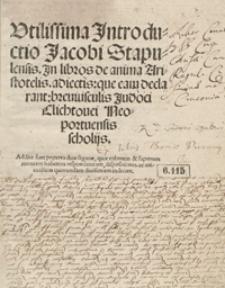Utilissima Jntroductio Jacobi Stapulensis Jn libros de anima Aristotelis adiectis que eam declarant breviusculis Judoci Clichtovei [...] scholijs [...]