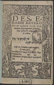Des. Erasmi Roterodami Liber Cum Primis pius de præparatio[n]e ad morte[m], nunc primu[m] & conscriptus & æditus