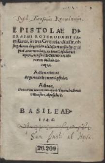 Epistolae D. Erasmi Roterodami Familiares, in tres Centurias diuisæ... : Adiunximus Argumenta in omnes Epistolas...