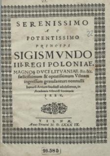 Serenissimo Ac Potentissimo Principi Sigismundo III [...] Vilnam ingressum gratulantur nonnulli bonaru[m] Artium Studiosi adolescentes in Academia Vilnensi Societatis Iesu