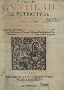 Jacobi Gutheri De Veteri Iure Pontificio Urbis Romae Libri Quatuor [...]