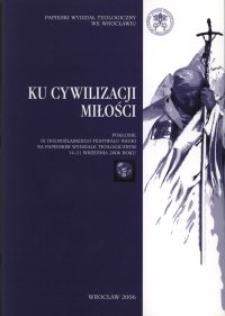 Ku cywilizacji miłości : pokłosie IX Dolnośląskiego Festiwalu Nauki na Papieskim Wydziale Teologicznym : 14-21 września 2006 roku