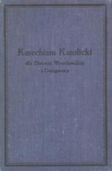 Katechizm katolicki dla Diecezji Wrocławskiej i Delegatury : wydanie urzędowe Książęco-Biskupiego Ordynarjatu Wrocławskiego