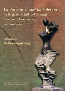 Ewolucja procesów bibliotecznych na tle dziejów Biblioteki Głównej Akademii Ekonomicznej we Wrocławiu