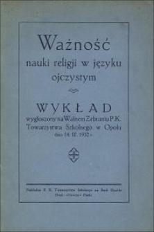Ważność nauki religji w języku ojczystym : wykład wygłoszony na Walnem Zebraniu P. K. Towarzystwa Szkolnego w Opolu dnia 14. III. 1932 r.
