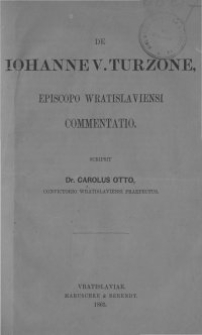 De Iohanne V. Turzone, episcopo Wratislaviensi commentatio / scripsit Carolus Otto, Convictorio Wratislaviensi praefectus