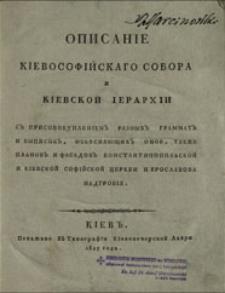 Opisanìe Kìevosofìjskago sobora i Kìevskoj ìerarhìi s'' prisovokuplenìem'' raznyh'' grammat'' i vypisok'', ob'âsnâûŝih'' onoe, takže planov'' i fasadov'' Konstantinopol'skoj i Kìevskoj Sofìjskoj cerkvi i Âroslavova nadgrobìâ