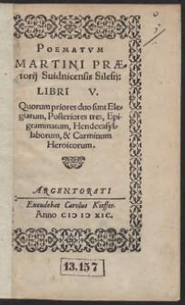 Poematum Martini Praetorii Svidnicensis Silesii Libri V : Quorum priores duo sunt Elegiarum, Posteriores tres, Epigrammatum, Hendecasyllaborum, et Carminum Heroicorum