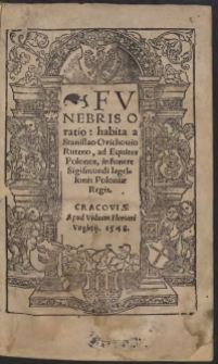 Funebris Oratio: habita a Stanislao Orichovio Ruteno, ad Equites Polonos, in funere Sigismundi Iagellonis Poloniae regis