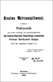 Bractwo Wstrzemięźliwości : podręcznik na nowo wydany za potwierdzeniem Jego Eminencyi Najprzewiel. Księcia-Biskupa wrocławskiego Jerzego Kardynała Koppa