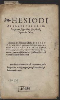 Hesiodi Ascraei Poema Inscriptum [Erga kai hemeraj], id est, Opera et Dies. Accedunt in ide[m] brevia scholia a Iacobo Ceporino primum conscripta, nunc vero per Ioannem Frisium Tigurinum insigniter aucta, in quibus dictiones, et sententiae quaedam obscuriores, atq[ue] obiter Graecoru[m] carminum ratio declarantur. Item selecta aliquot Graecoru[m] Epigrammata, quibus propter utriusq[ue] linguae studiosos Latina[m] translationem adiecimus