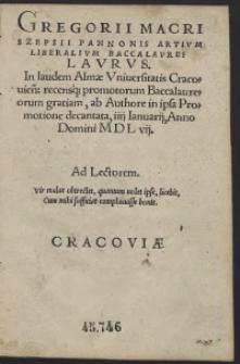 Gregorii Macri Szepsii Pannonis Artium Liberalium Baccalaurei Laurus. In laudem Almae Universitatis Cracovien[sis] recensq[ue] promotorum Baccalaureorum gratiam, ab Authore in ipsa Promotione decantata, IIII Ianuarii, Anno Domini MDL vii.