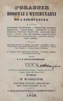 Poradnik hodowli i weterynaryi dla ziemianina czyli Najnowsze teoretyczne i praktyczne prawidła hodowania, rozmnażania, ulepszania i pielęgnowania zwierząt domowych, osobliwie koni, bydła i owiec; jako też sposoby zabezpieczenia ich zdrowia; rozpoznawania i leczenia wszelkich chorób z dzieł [...] kompletnie zebrane, i w języku polskim wyłożone. T. 2, zawierający szczegółową hodowlę i weterynaryą bydła rogatego, owiec, kóz, świń i psów