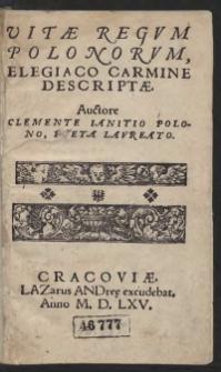 Vitae Regum Polonorum, Elegiaco Carmine Descriptae. Auctore Clemente Ianitio Polono, Poeta Laureato