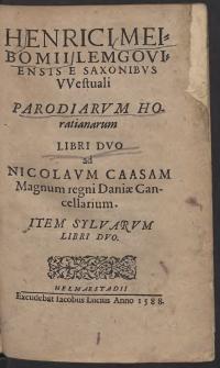 Henrici Meibomii Lemgoviensis E Saxonibus Westuali Parodiarum Horatianarum Libri Duo ad Nicolaum Caasam magnum regni Daniae Cancellarium. Item Sylwarum Libri Duo