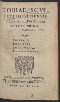 Tobiae Sculteti Ossotiensis Subsecivorum Poeticorum Tetras Prima In qua Susperia, Phaleuci, Philotesia, Epigrammata