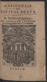 Olbiopolis Seu Civitas Beata Autore M. Huldrico Schobero: Ad Henricum Strobandum [...]
