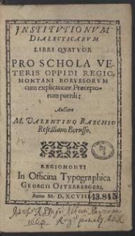 Institutionum Dialecticarum Libri Quattuor Pro Schola Veteris Oppidi Regiomontani Borussorum cum explicatione Praeceptorum puerili: Auctore M. Valentino Raschio Reselliano Borusso
