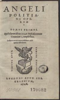 Angeli Politani Operum Tomus Primus. Epistolarum Libros XII, ac Miscellaneorum Centuriam I, complectens