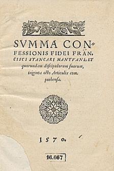 Summa confessionis fidei Francisci Stancari Mantuani, et quorundam discipulorum suorum, triginta octo Articulis com prebensa