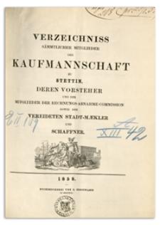 Verzeichniss Sämtlicher Mitglieder der Kaufmannschaft zu Stettin, deren Vorsteher und der Mitglieder der Rechnungs-Abnahme-Commission so wie der Vereideten Stadt-Mäkler und Schaffner. 1858