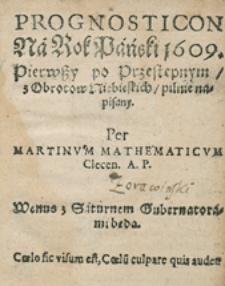 Prognosticon Na Rok Pański 1609. Pierwszy po Przestępnym z Obrotow Niebieskich pilnie napisany. Per Martinum Mathematicum Clecen. A. P.