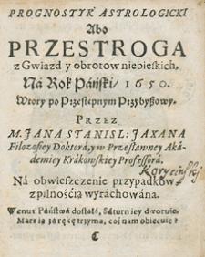 Prognostyk na dwie części rozdzielony, w którym tak łaskawe, jako i groźne z przyrodzonych przyczyn [...] znajdują się przypadki na rok 1650 Przez [...] Jana Stanisława Jaxana...