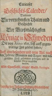 Curieuser Geschichts-Calender, darinnen die vornehmsten Thaten und Geschichte der Grossmächtigsten Könige in Schweden, die von Anno 1611 bis auff gegenwärtige Zeit gelebet haben [...] zusammen getragen und in belieber Kürze vorgestellet werden...