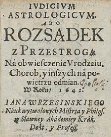 Iudicium astrologicum abo rozsądek z przestrogą na obwieszczenie urodzaju, chorób i inszych na powietrzu odmian w roku 1642 Jana Wrzesińskiego [...]