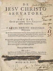 De Iesu Christo Servatore, Hoc Est Cur et qua ratione Iesus Christus noster servator sit, Fausti Socini Senensis Disputatio [...]