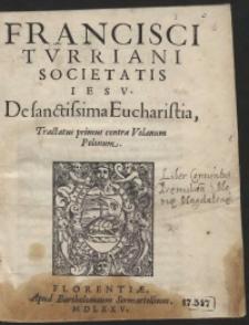 Francisci Turriani [...] De sanctissima Eucharistia Tractatus primus contra Volanum Polonum