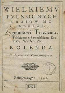 Wielkiemu Pułnocnych [!] Kraiow Monarsze Zygmuntowi Trzeciemu [...] Kolenda [...] Stanislawa Grochowskiego