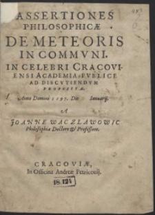 Assertiones Philosophicae De Meteoris In Communi in [...] Cracoviensi Academia Publice Ad Discutiendum Propositae Anno Domini 1597 [...]