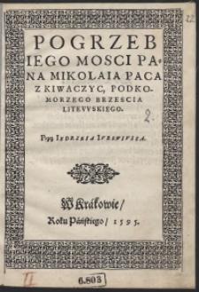 Pogrzeb [...] Mikolaia Paca Z Kiwaczyc Podkomorzego Brzescia Litewskiego Przez Iędrzeia Iurowiusza
