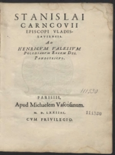Stanislai Carncovii Episcopi Vladislaviensis Ad Henricum Valesium Poloniarum Regem Des[ignatum] Panegirycus