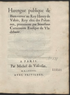 Harengue publique de Bien-venue au Roy Henry de Valois, Roy eleu des Polonnes, prononcee par Stanislaus Carncovien [...]