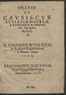 Oratio De Causis Cur Ecclesiae Nostrae A Pontifice Romano sint segregatae, Recitata A [...] Iohanne Wigando in Academia Regiomontana, 8 Martij Anno 1574