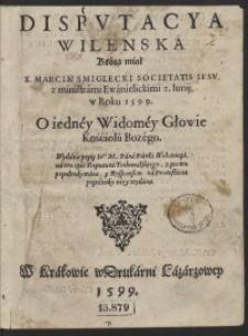 Disputacya Wilenska Którą miał [...] Marcin Śmiglecki [...] z ministrami Ewanielickimi 2 Junij w Roku 1599 O iedney Widomey Głowie Kościoła Bozego Wydana przez [...] Pawła WOłowicza [...]