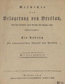 Geschichte der Belagerung von Breslau, vom 6ten December 1806 bis zum 7ten Januar 1807 : Ein Anhang zur Topographischen Chronik von Breslau