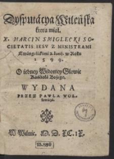 Dysputacya Wileńska ktorą miał [...] Marcin Smiglecki [...] Z Ministrami Ewangelickimi 2. Junii w Roku 1599 O iedney Widomey Głowie Kościoła Bożego Wydana Przez Pawla Wollowicza
