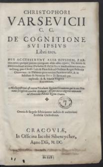 Christophori Varsevicii C. C. De Cognitione Sui Ipsius Libri tres ; His Accesserunt Alia Euisdem [...] edita opera