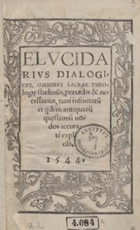Elucidarius Dialogicus, Omnibus Sacrae Theologiae studiosis, perutilis et necessarius, tum infinitaru[m] et q[ui]dem antiquaru[m] quaestionu[m] nodos accurate explica[n]s