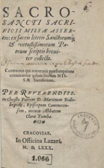 Sacrosancti Sacrificii Missae Assertio, ex sacris literis Sanctorumq[ue] et vetustissimorum Patrum scriptis breviter collecta [...]
