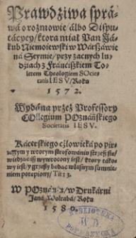Prawdziwa sprawa o rozmowie [...] ktorą miał [...] Jakub Niemoiewski w Warszawie na Seymie przy zacnych ludziach z Franciszkiem Toletem [...] Roku 1572