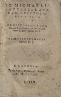 Io. Michaelis Bruti, Selectarum Epistolarum Libri V. De Historiae Laudibus, sive de certa via et ratione qua sunt rerum sciptores legendi [...]. Praeceptorum Coniugalium lib. I.