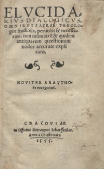 Elucidarius Dialogicus Omnibus Sacrae Theologiae studiosis, perutilis & necessarius, tum infinitaru[m] & quidem antiquarum quaestionum nodos accurate explicans. Noviter ab authore recognitus
