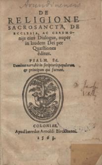 De Religione Sacrosancta, De Ecclesia, Ac Ceremonijs eius Dialogus, nuper in laudem Dei per Quaestiones editus [...]