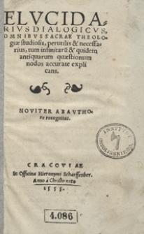 Elucidarius Dialogicus Omnibus Sacrae Theologiae studiosis, perutilis & necessarius, tum infinitaru[m] & quidem antiquarum quaestionum nodos accurate explicans
