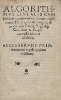 Algorithmus Linealis Cum pulchris conditionibus duarum regularum De Tri, una de integris, altera vero de fractis [...]. Accesserunt priori aeditioni regul[a]e qu[a]edam utilissim[a]e. Wyd. A.